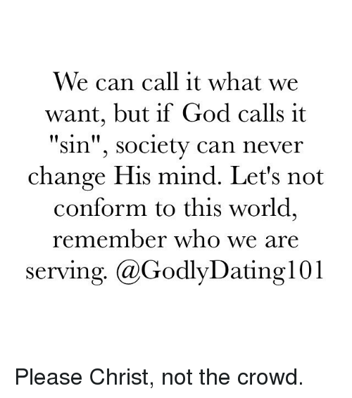 """Conformity: We can call it what we  want, but if God calls it  """"Sin"""", Society can never  change His mind. Let's not  conform to this world,  remember who we are  serving. (a GodlyDatingl 01 Please Christ, not the crowd."""