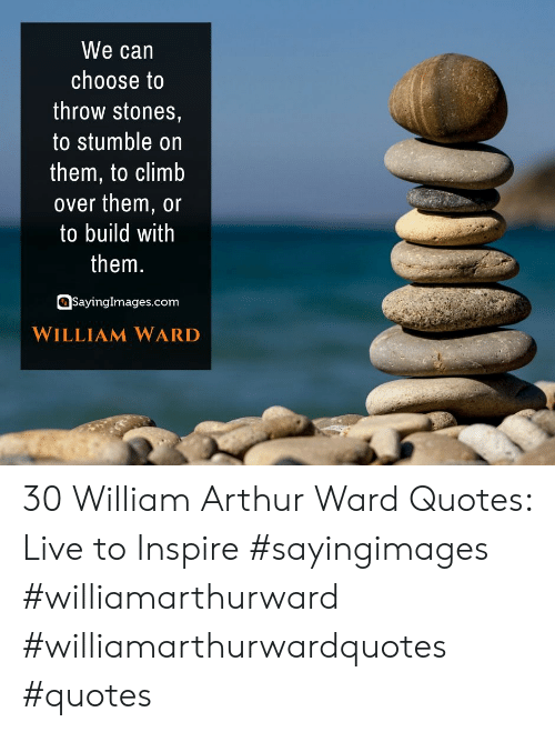 inspire: We can  choose to  throw stones,  to stumble on  them, to climb  over them, or  to build with  them.  SayingImages.com  WILLIAM WARD 30 William Arthur Ward Quotes: Live to Inspire #sayingimages #williamarthurward #williamarthurwardquotes #quotes