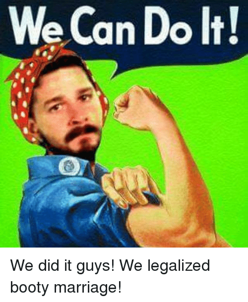 Booty, Marriage, and Dank Memes: We Can Do It! We did it guys!   We legalized booty marriage!