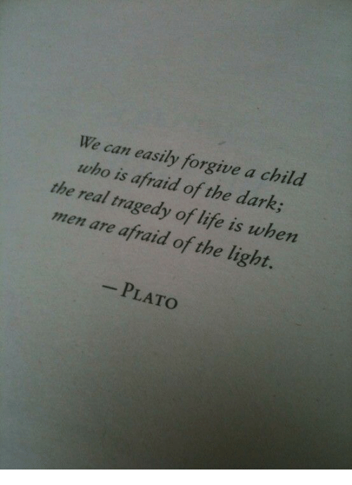 Plato: We can easily forgive a child  who is afraid of the dark  the real tragedy of life is when  men are afraid of the light.  -PLATO