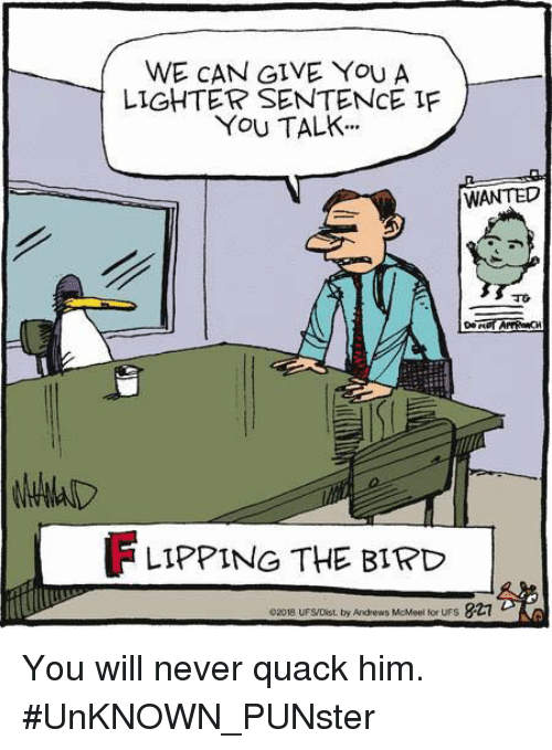 """flipping the bird: WE CAN GIVE YoU A  LIGHTER SENTENCE IF  YoU TALK.""""  WANTED  FLIPPING THE BIRD  02018 UFS/Dist, by Andrews McMeel for UFS  827 You will never quack him.  #UnKNOWN_PUNster"""