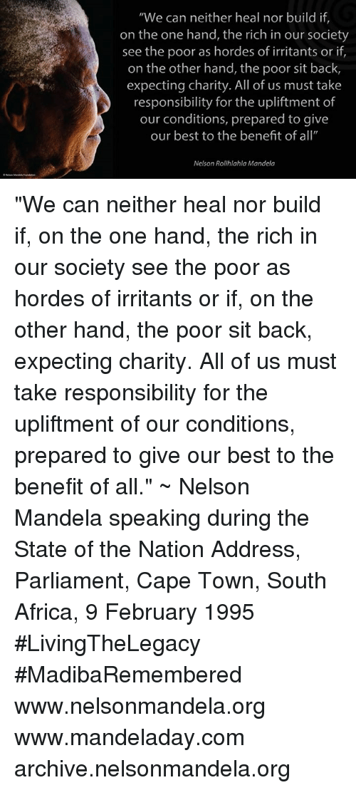 """Africa, Memes, and Nelson Mandela: """"We can neither heal nor build if  on the one hand, the rich in our society  see the poor as hordes of irritants or if  on the other hand, the poor sit back,  expecting charity. All of us must take  responsibility for the upliftment of  our conditions, prepared to give  our best to the benefit of all""""  Nelson Rolihlahla Mandela """"We can neither heal nor build if, on the one hand, the rich in our society see the poor as hordes of irritants or if, on the other hand, the poor sit back, expecting charity. All of us must take responsibility for the upliftment of our conditions, prepared to give our best to the benefit of all."""" ~ Nelson Mandela speaking during the State of the  Nation Address, Parliament, Cape Town, South Africa, 9 February 1995 #LivingTheLegacy #MadibaRemembered   www.nelsonmandela.org www.mandeladay.com archive.nelsonmandela.org"""
