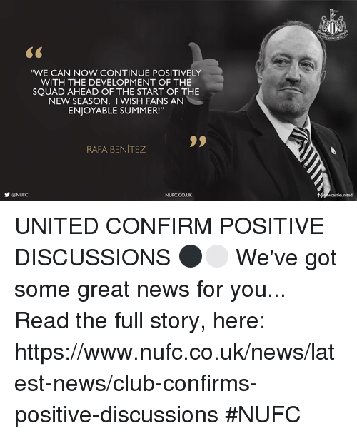 "Club, Memes, and News: ""WE CAN NOW CONTINUE POSITIVELY  WITH THE DEVELOPMENT OF THE  SQUAD AHEAD OF THE START OF THE  NEW SEASON. I WISH FANS AN  ENJOYABLE SUMMER!""  RAFA BENITEZ  y @NUFC  NUFCCOUK UNITED CONFIRM POSITIVE DISCUSSIONS ⚫️⚪️  We've got some great news for you...  Read the full story, here: https://www.nufc.co.uk/news/latest-news/club-confirms-positive-discussions #NUFC"