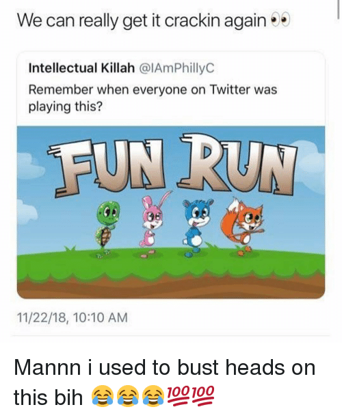 bih: We can really get it crackin again  Intellectual Killah @IAmPhillyC  Remember when everyone on Twitter was  playing this?  FUN RUN  11/22/18, 10:10 AM Mannn i used to bust heads on this bih 😂😂😂💯💯