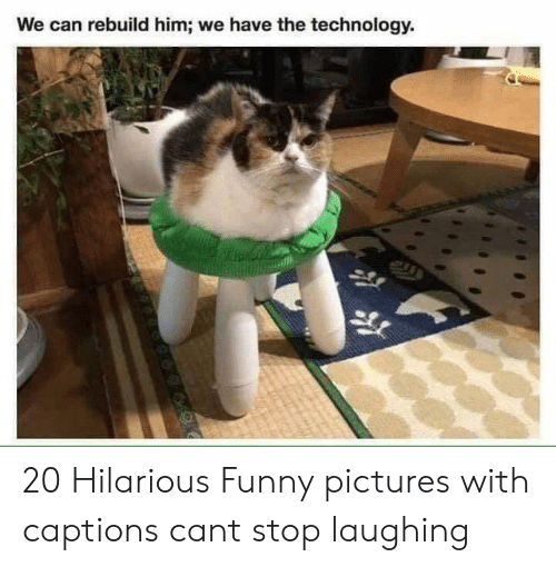 funny pictures: We can rebuild him; we have the technology. 20 Hilarious Funny pictures with captions cant stop laughing