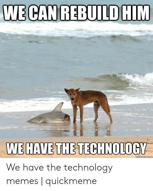 Technology Meme: WE CAN REBUILD HIM  WE HAVE THE TECHNOLOGY  quickmemecom We have the technology memes | quickmeme