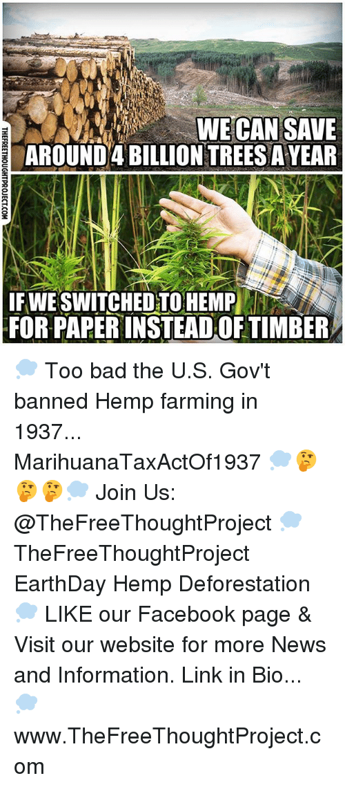 Bad, Facebook, and Memes: WE CAN SAVE  AROUND 4 BILLIONTREESAYEAR  IF WE SWITCHED TO HEMP  FOR PAPERINSTEADOF TIMBER 💭 Too bad the U.S. Gov't banned Hemp farming in 1937... MarihuanaTaxActOf1937 💭🤔🤔🤔💭 Join Us: @TheFreeThoughtProject 💭 TheFreeThoughtProject EarthDay Hemp Deforestation 💭 LIKE our Facebook page & Visit our website for more News and Information. Link in Bio... 💭 www.TheFreeThoughtProject.com