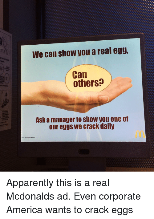 mcdonalds ad: We can show you a real egg  Can  others?  Ask a manager to show you one of  our eggs we crack daily Apparently this is a real Mcdonalds ad. Even corporate America wants to crack eggs