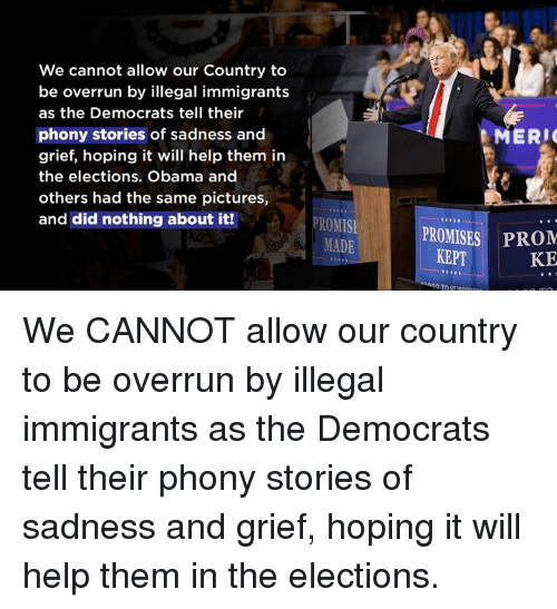 Obama, Help, and Pictures: We cannot allow our Country to  be overrun by illegal immigrants  as the Democrats tell their  phony stories of sadness and  grief, hoping it will help them in  the elections. Obama and  others had the same pictures,  and did nothing about it!  MERI  PROMIS  MADE  PROMISES PROM  KE  KEPT We CANNOT allow our country to be overrun by illegal immigrants as the Democrats tell their phony stories of sadness and grief, hoping it will help them in the elections.