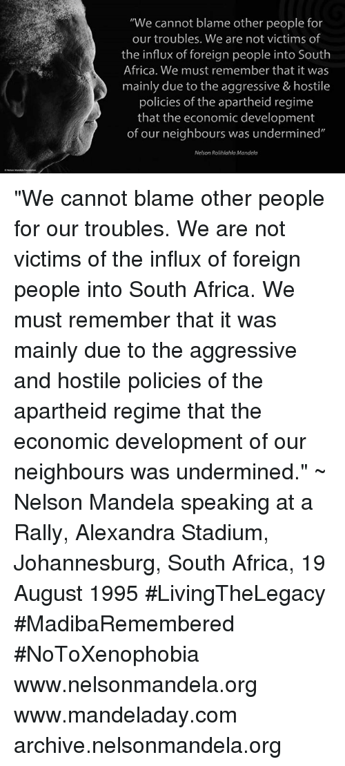 """Apartheid: """"We cannot blame other people for  our troubles. We are not victims of  the influx of foreign people into South  Africa. We must remember that it was  mainly due to the aggressive & hostile  policies of the apartheid regime  that the economic development  of our neighbours was undermined""""  Nelson Rolihlahla Mandela """"We cannot blame other people for our troubles. We are not victims of the influx of foreign people into South Africa. We must remember that it was mainly due to the aggressive and hostile policies of the apartheid regime that the economic development of our neighbours was undermined."""" ~ Nelson Mandela speaking at a Rally, Alexandra Stadium, Johannesburg, South Africa, 19 August 1995 #LivingTheLegacy #MadibaRemembered #NoToXenophobia  www.nelsonmandela.org www.mandeladay.com archive.nelsonmandela.org"""