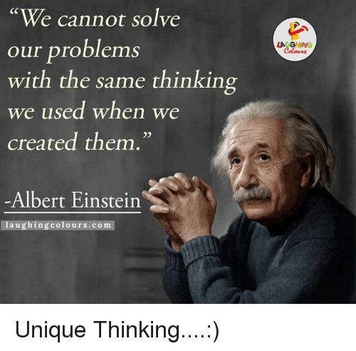Albert Einstein, Einstein, and Indianpeoplefacebook: We cannot solve  our problems  with the same thinking  we used when we  created them.  Albert Einstein  laughing colours.com  LA GHWG Unique Thinking....:)