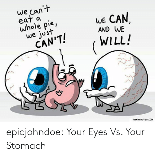 stomach: we can't  eat a  whole pie,  WE CAN  AND WE  we just  CAN'T!  WILL!  RWKWARDYETI.COM epicjohndoe:  Your Eyes Vs. Your Stomach