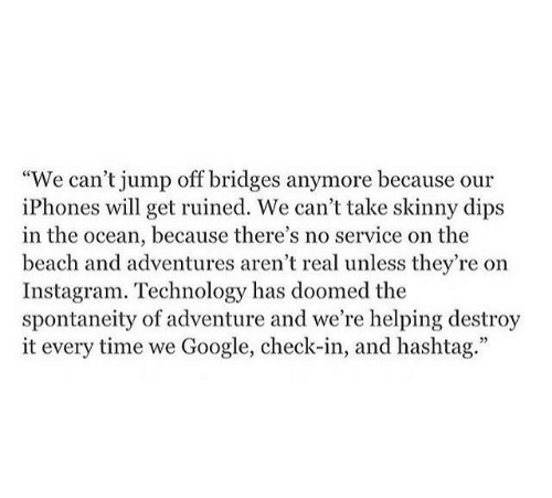 """hashtag: """"We can't jump off bridges anymore because our  iPhones will get ruined. We can't take skinny dips  in the ocean, because there's no service on the  beach and adventures aren't real unless they're on  Instagram. Technology has doomed the  spontaneity of adventure and we're helping destroy  it every time we Google, check-in, and hashtag."""""""