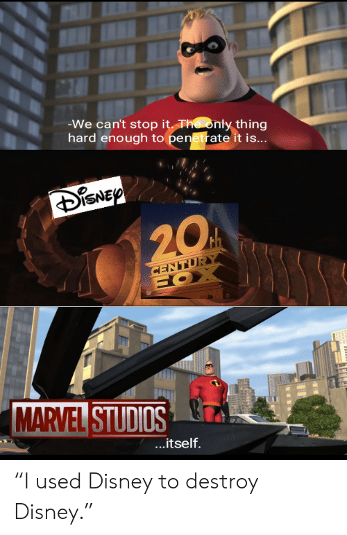 "marvel studios: -We can't stop it The only thing  hard enough to penetrate it is...  DISNEP  20  CENTURY  HOX  MARVEL STUDIOS  ...itself. ""I used Disney to destroy Disney."""