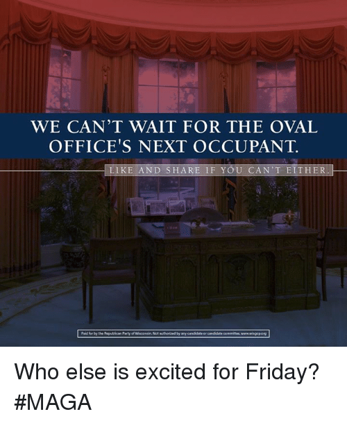 Memes, Republican Party, and Wisconsin: WE CAN'T WAIT FOR THE OVAL  OFFICE'S NEXT OCCUPANT.  LIKE AND SHARE I F YOU CAN'T EITHER  Pad for by the Republican Party of  Wisconsin Not authorized by any candidate or  candidate committee, www Who else is excited for Friday? #MAGA