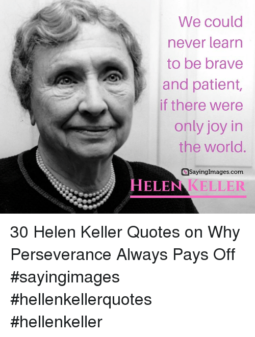 Helen: We could  never learn  to be brave  and patient,  if there were  only joy in  the world.  aSayingImages.com  HELEN KELLER 30 Helen Keller Quotes on Why Perseverance Always Pays Off #sayingimages #hellenkellerquotes #hellenkeller
