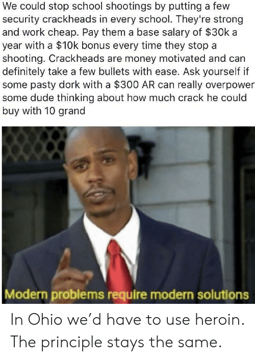 school shootings: We could stop school shootings by putting a few  security crackheads in every school. They're strong  and work cheap. Pay them a base salary of $30k a  year with a $10k bonus every time they stop a  shooting. Crackheads are money motivated and can  definitely take a few bullets with ease. Ask yourself if  some pasty dork with a $300 AR can really overpower  some dude thinking about how much crack he could  buy with 10 grand  Modern problems require modern solutions In Ohio we'd have to use heroin. The principle stays the same.