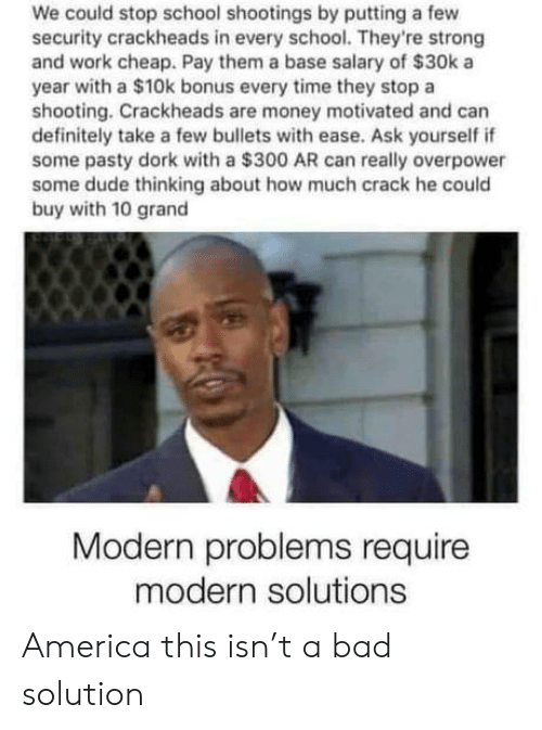 bullets: We could stop school shootings by putting a few  security crackheads in every school. They're strong  and work cheap. Pay them a base salary of $30k a  year with a $10k bonus every time they stop a  shooting. Crackheads are money motivated and can  definitely take a few bullets with ease. Ask yourself if  some pasty dork with a $300 AR can really overpower  some dude thinking about how much crack he could  buy with 10 grand  Modern problems require  modern solutions America this isn't a bad solution