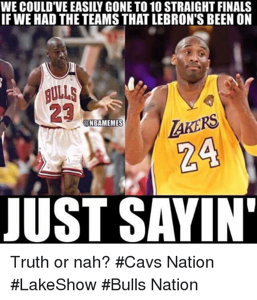 Cavs, Finals, and Nba: WE COULD VEEASILY GONE TO 10 STRAIGHT FINALS  IF WE HAD THE TEAMS THATLEBRON'S BEEN ON  BULLS  NBAMEMES  JUST SAYIN' Truth or nah? #Cavs Nation #LakeShow #Bulls Nation