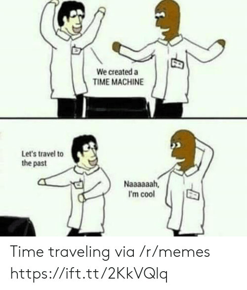 im cool: We created a  TIME MACHINE  Let's travel to  the past  I'm cool Time traveling via /r/memes https://ift.tt/2KkVQlq