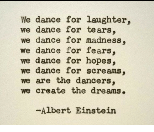 Dancers: We dance for laughter,  we dance for tears.  we dance for madness,  we dance for fears,  we dance for hopes,  we dance for screams,  we are the dancers,  we create the dreams.  -Albert Einstein