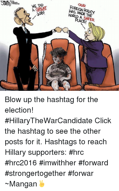 Click, Ups, and World: WE DID  FOREIGN POLICY  WORLD A  SAFER  PLACEI Blow up the hashtag for the election! #HillaryTheWarCandidate  Click the hashtag to see the other posts for it.   Hashtags to reach Hillary supporters: #hrc #hrc2016 #imwithher #forward #strongertogether #forwar  ~Mangan✌️