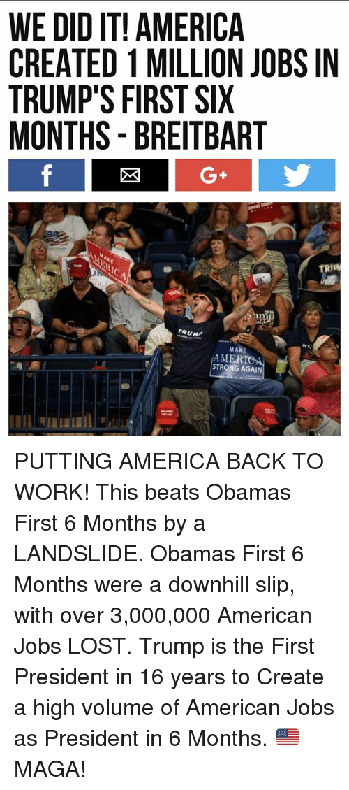 America, Memes, and Lost: WE DID IT! AMERICA  CREATED 1 MILLION JOBS IN  TRUMP'S FIRST SIX  MONTHS - BREITBART  G+  TRII  さ1m  TRUM  MAKE  MERICA  STRONG AGAIN PUTTING AMERICA BACK TO WORK! This beats Obamas First 6 Months by a LANDSLIDE. Obamas First 6 Months were a downhill slip, with over 3,000,000 American Jobs LOST. Trump is the First President in 16 years to Create a high volume of American Jobs as President in 6 Months. 🇺🇸 MAGA!