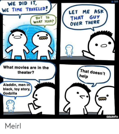 Aladdin: WE DID IT  WE TIME TRAVELED!  #101  LET ME ASK  THAT GUY  OVER THERE  ΒυT Το  WHAT YEAR?  What movies are in the  That doesn't  theater?  help  Aladdin, men in  black, toy story,  Godzilla  SRGRAFO Meirl