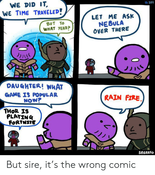 sire: WE DID IT  WE TIME TRAVELED!  #101  LET ME ASK  NEBULA  OVER THERE  BUT TO  WHAT YEAR?  DAUGHTER! WHAT  GAME IS POPULAR  NOW  RAIN FIRE  THOR IS  PLAYING  FORTNITE  SRGRAFO But sire, it's the wrong comic