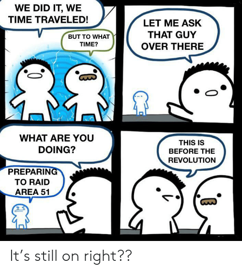 preparing: WE DID IT, WE  TIME TRAVELED!  LET ME ASK  THAT GUY  BUT TO WHAT  TIME?  OVER THERE  WHAT ARE YOU  THIS IS  DOING?  BEFORE THE  REVOLUTION  PREPARING  TO RAID  AREA 51 It's still on right??