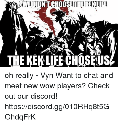 Gg, Life, and Memes: WE DIDNT CHOOSE THE KEK LIFE  THE KEKLIFECHOSEUS oh really - Vyn  Want to chat and meet new wow players? Check out our discord! https://discord.gg/010RHq8t5GOhdqFrK