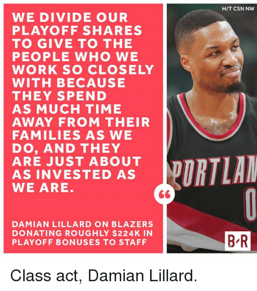 Damian Lillard, Work, and Time: WE DIVIDE OUR  PLAYOFF SHARES  TO GIVE TO THE  PEOPLE WHO WE  WORK SO CLOSELY  WITH BECAUSE  THEY SPEND  AS MUCH TIME  AWAY FROM THEIR  FAMILIES AS WE  DO, AND THEY  ARE JUST ABOUT  AS INVESTED AS  WE ARE  DAMIAN LILLARD ON BLAZERS  DONATING ROUGHLY $224K IN  PLAYOFF BONUSES TO STAFF  HIT CSN NW  BR Class act, Damian Lillard.