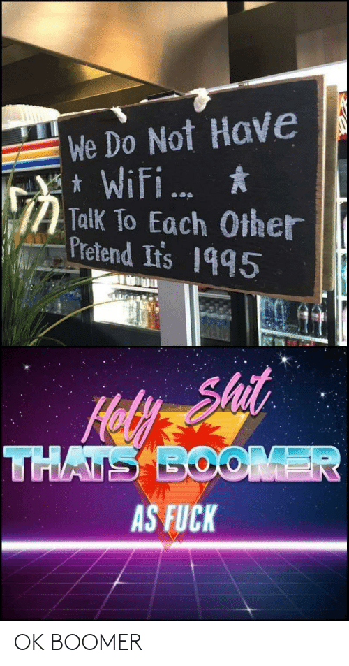 pretend: We Do Not Have  * Wifi.  Y *  Talk To Each Other  Pretend Ir's 1995  ...  Shit  Hoy  THATS BOOMER  AS FUCK OK BOOMER