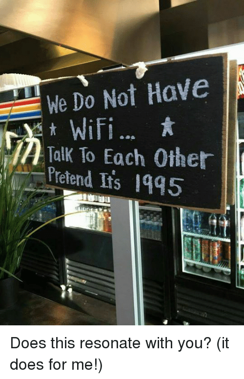 Resons: We Do Not Have  Y WiFi  Talk To Each Other  Frond Its 19q5 Does this resonate with you? (it does for me!)