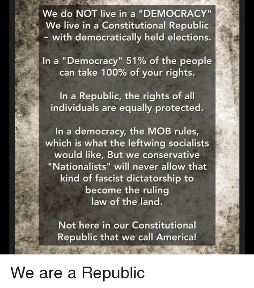 "Elections: We do NOT live in a ""DEMOCRACY""  We live in a Constitutional Republic  with democratically held elections.  In a ""Democracy"" 51% of the people  can take 100% of your rights.  In a Republic, the rights of all  individuals are equally protected.  In a democracy, the MOB rules  which is what the leftwing socialists  would like, But we conservative  ""Nationalists"" will never allow that  kind of fascist dictatorship to  become the ruling  law of the land.  Not here in our Constitutional  Republic that we call America! We are a Republic"