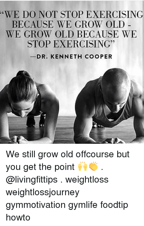 Coopers: WE DO NOT STOP EXERCISING  BECAUSE WE GROW OLD -  WE GROW OLD BECAUSE WE  STOP EXERCISING  DR. KENNETH COOPER We still grow old offcourse but you get the point 🙌👏 . @livingfittips . weightloss weightlossjourney gymmotivation gymlife foodtip howto