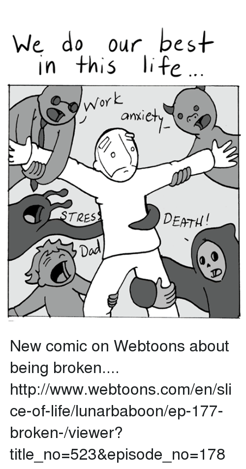 Life, Memes, and Work: We do our best  In this life  Work  anxiety o  DEATH  TRES New comic on Webtoons about being broken.... http://www.webtoons.com/en/slice-of-life/lunarbaboon/ep-177-broken-/viewer?title_no=523&episode_no=178