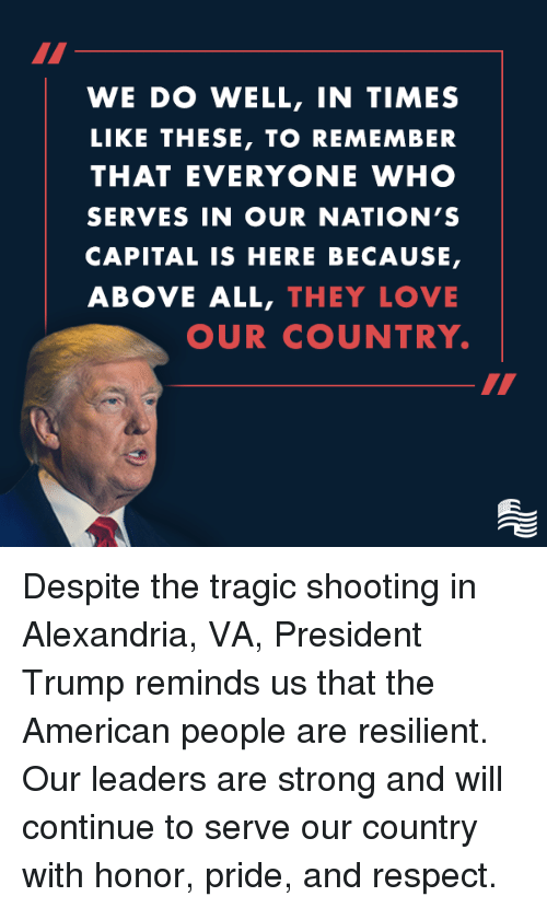 Love, Respect, and American: WE DO WELL, IN TIMES  LIKE THESE, TO REMEMBER  THAT EVERYONE WHO  SERVES IN OUR NATION'S  CAPITAL IS HERE BECAUSE,  ABOVE ALL, THEY LOVE  OUR COUNTRY. Despite the tragic shooting in Alexandria, VA, President Trump reminds us that the American people are resilient. Our leaders are strong and will continue to serve our country with honor, pride, and respect.