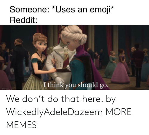 Do That: We don't do that here. by WickedlyAdeleDazeem MORE MEMES