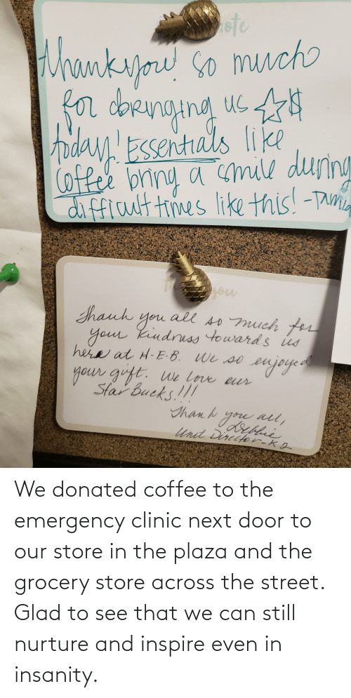 inspire: We donated coffee to the emergency clinic next door to our store in the plaza and the grocery store across the street. Glad to see that we can still nurture and inspire even in insanity.