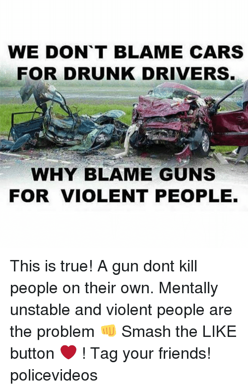 True: WE DONT BLAME CARS  FOR DRUNK DRIVERS  WHY BLAME GUNS  FOR VIOLENT PEOPLE This is true! A gun dont kill people on their own. Mentally unstable and violent people are the problem 👊 Smash the LIKE button ❤ ! Tag your friends! policevideos