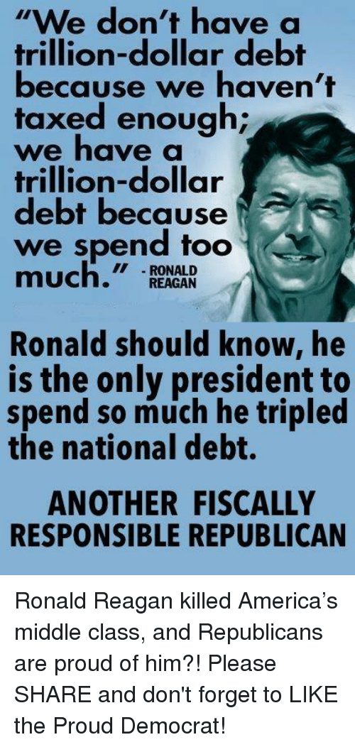 "America, Proud, and Ronald Reagan: ""we don't have a  trillion-dollar debt  because we haven't  taxed enough;  we have a  trillion-dollar  debt because  we spend too  eM  much.""  RONALD  REAGAN  Ronald should know, he  is the only president to  spend so much he tripled  the national debt.  ANOTHER FISCALLY  RESPONSIBLE REPUBLICAN Ronald Reagan killed America's middle class, and Republicans are proud of him?! Please SHARE and don't forget to LIKE the Proud Democrat!"