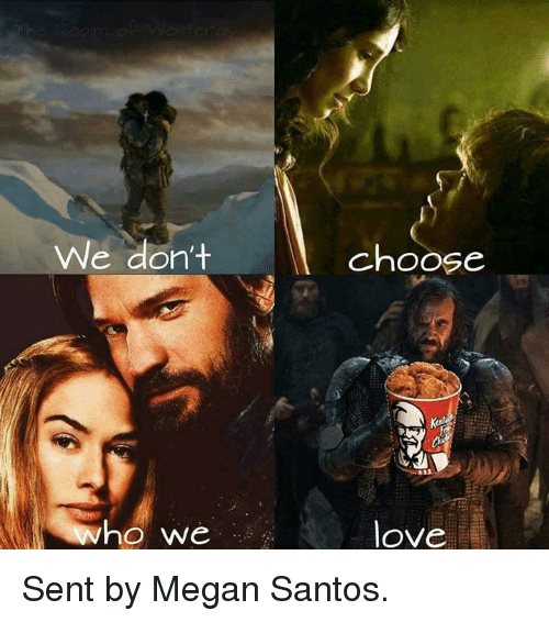 Game of Thrones, Love, and Megan: We don't  ho we  choose  love Sent by Megan Santos.