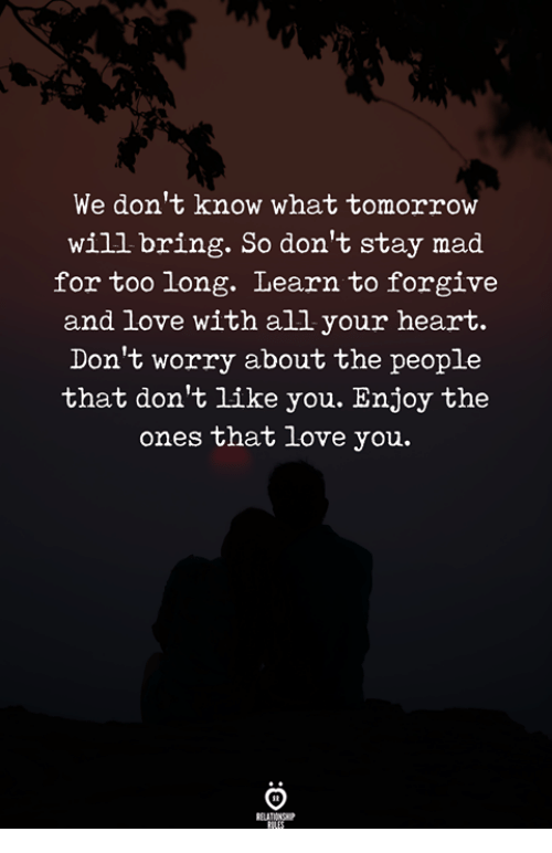 Love, Heart, and Tomorrow: We don't know what tomorrow  will bring. So don't stay mad  for too long. Learn to forgive  and love with all your heart.  Don't worry about the people  that don't like you. Enjoy the  ones that love you.  REAT