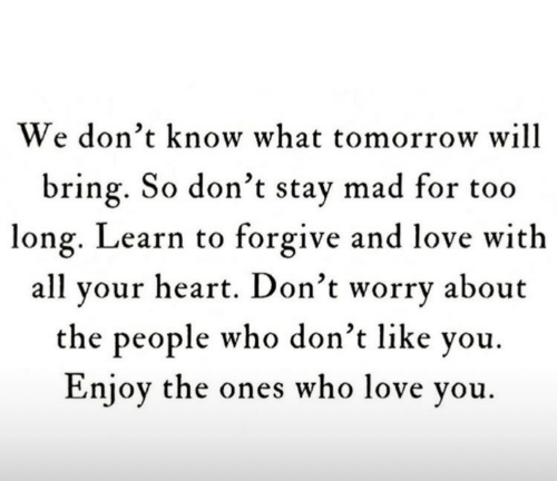 Learn To: We don't know what tomorrow will  bring. So don't stay mad for too  long. Learn to forgive and love with  all your heart. Don't worry about  the people who don't like you.  Enjoy the ones who love you.