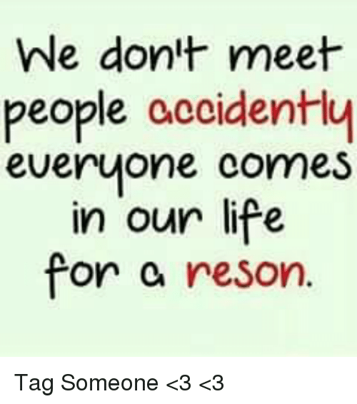 Resons: We don't meet  people accidently  everyone comes  in our life  for  reson. Tag Someone <3 <3