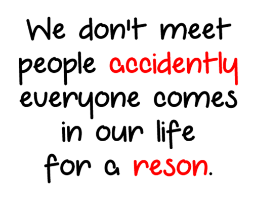 Resons: We don't meet  people accidently  everyone comes  in our life  for a reson