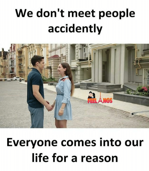 accidently: We don't meet people  accidently  Everyone comes into our  life for a reason