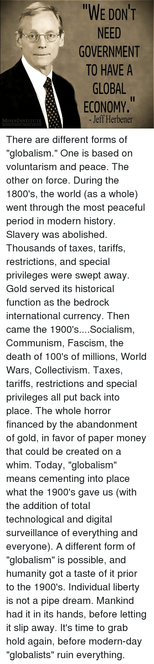 """Dank, Money, and Period: WE DONT  NEED  GOVERNMENT  TO HAVE A  GLOBAL  ECONOMY.  Il  - Jeff Herbener  MISESINSTITUTE  AUSTRIAN EOONOMICS FRERDOM AND PEACE There are different forms of """"globalism."""" One is based on voluntarism and peace. The other on force.  During the 1800's, the world (as a whole) went through the most peaceful period in modern history.  Slavery was abolished. Thousands of taxes, tariffs, restrictions, and special privileges were swept away.  Gold served its historical function as the bedrock international currency.  Then came the 1900's....Socialism, Communism, Fascism, the death of 100's of millions, World Wars, Collectivism. Taxes, tariffs, restrictions and special privileges all put back into place.  The whole horror financed by the abandonment of gold, in favor of paper money that could be created on a whim.  Today, """"globalism"""" means cementing into place what the 1900's gave us (with the addition of total technological and digital surveillance of everything and everyone).  A different form of """"globalism"""" is possible, and humanity got a taste of it prior to the 1900's. Individual liberty is not a pipe dream. Mankind had it in its hands, before letting it slip away.  It's time to grab hold again, before modern-day """"globalists"""" ruin everything."""