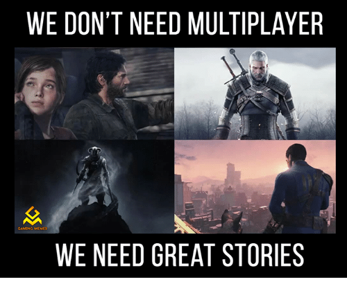 Game Memes: WE DON'T NEED MULTIPLAYER  GAMING MEMES  WE NEED GREAT STORIES